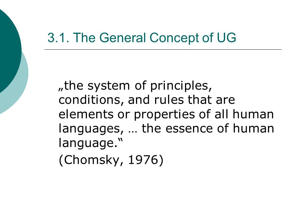 3.1. The General Concept of UG the system of principles, conditions, and rules that are elements or properties of all human languages, … the essence o