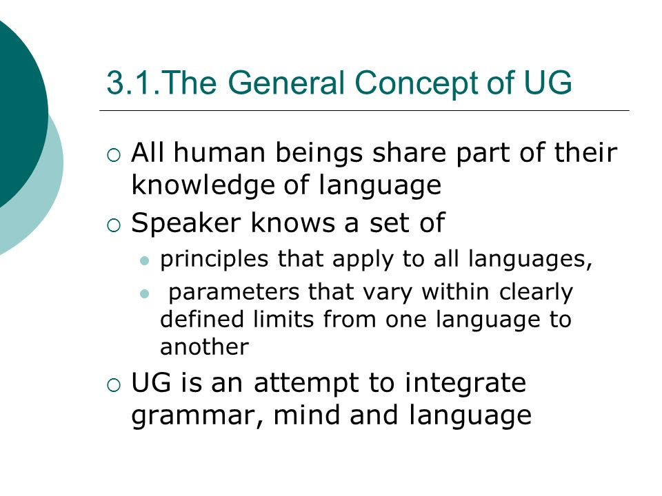 3.1.The General Concept of UG All human beings share part of their knowledge of language Speaker knows a set of principles that apply to all languages