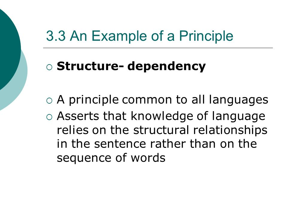 3.3 An Example of a Principle Structure- dependency A principle common to all languages Asserts that knowledge of language relies on the structural re