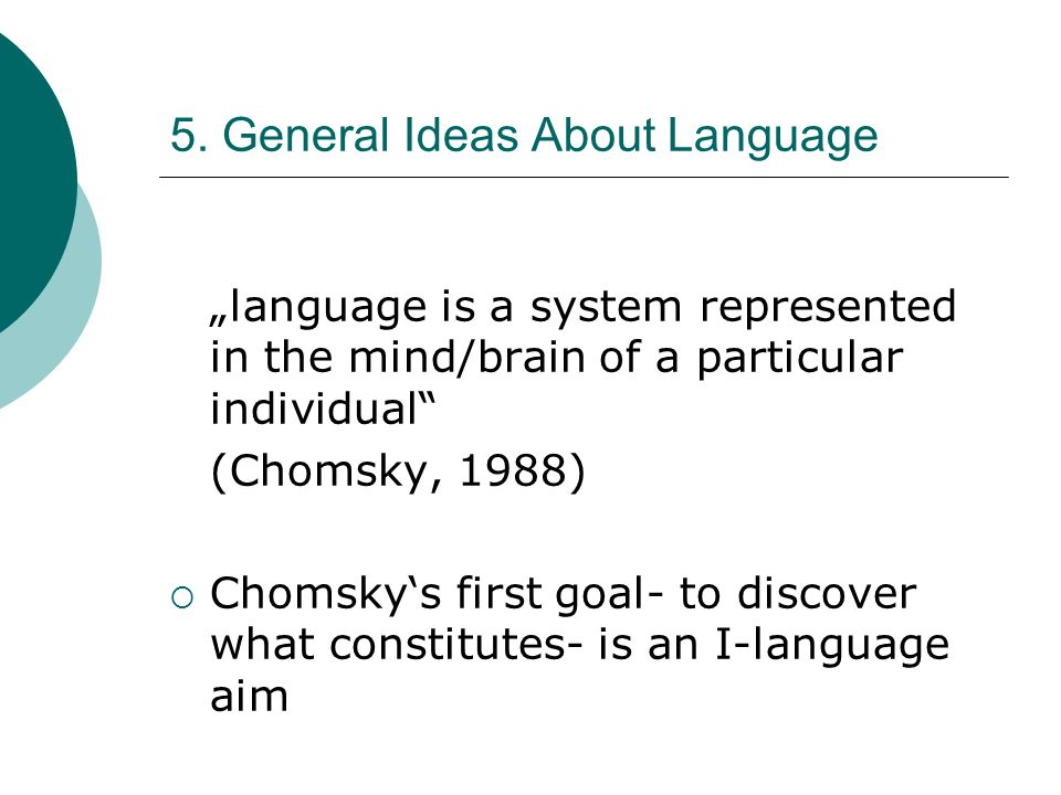5. General Ideas About Language language is a system represented in the mind/brain of a particular individual (Chomsky, 1988) Chomskys first goal- to