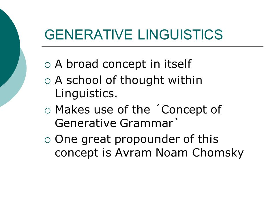 GENERATIVE LINGUISTICS A broad concept in itself A school of thought within Linguistics. Makes use of the ´Concept of Generative Grammar` One great pr