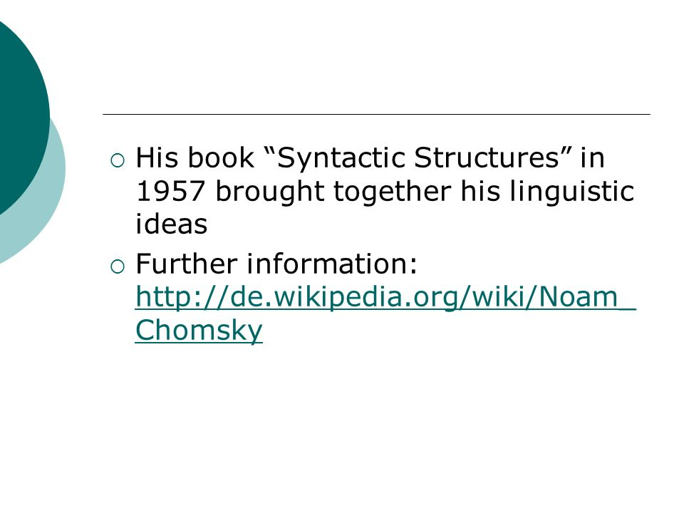 His book Syntactic Structures in 1957 brought together his linguistic ideas Further information: http://de.wikipedia.org/wiki/Noam_ Chomsky http://de.