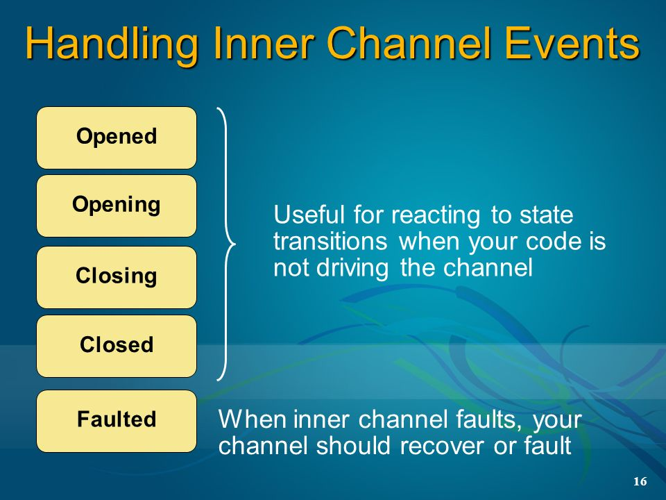 16 Handling Inner Channel Events Opened Opening Closing Useful for reacting to state transitions when your code is not driving the channel When inner