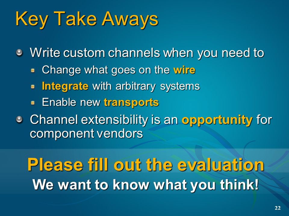 22 Key Take Aways Write custom channels when you need to Change what goes on the wire Integrate with arbitrary systems Enable new transports Channel e