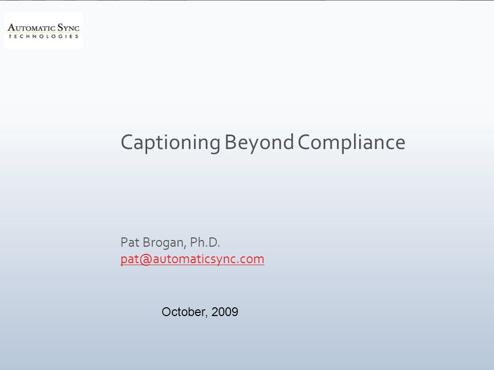 Captioning Beyond Compliance Pat Brogan, Ph.D. pat@automaticsync.com October, 2009