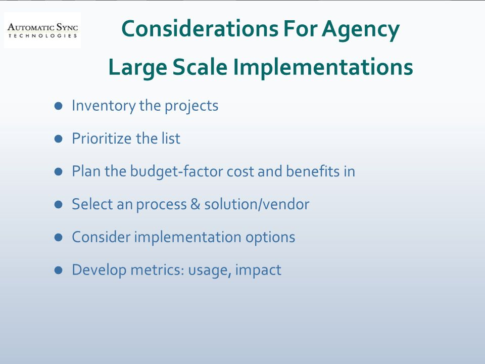 Considerations For Agency Large Scale Implementations Inventory the projects Prioritize the list Plan the budget-factor cost and benefits in Select an process & solution/vendor Consider implementation options Develop metrics: usage, impact