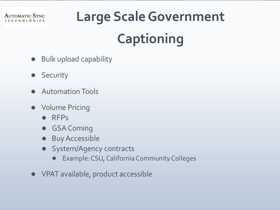 Large Scale Government Captioning Bulk upload capability Security Automation Tools Volume Pricing RFPs GSA Coming Buy Accessible System/Agency contracts Example: CSU, California Community Colleges VPAT available, product accessible