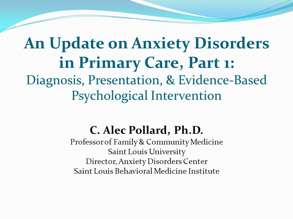 An Update on Anxiety Disorders in Primary Care, Part 1: Diagnosis, Presentation, & Evidence-Based Psychological Intervention C. Alec Pollard, Ph.D. Pr