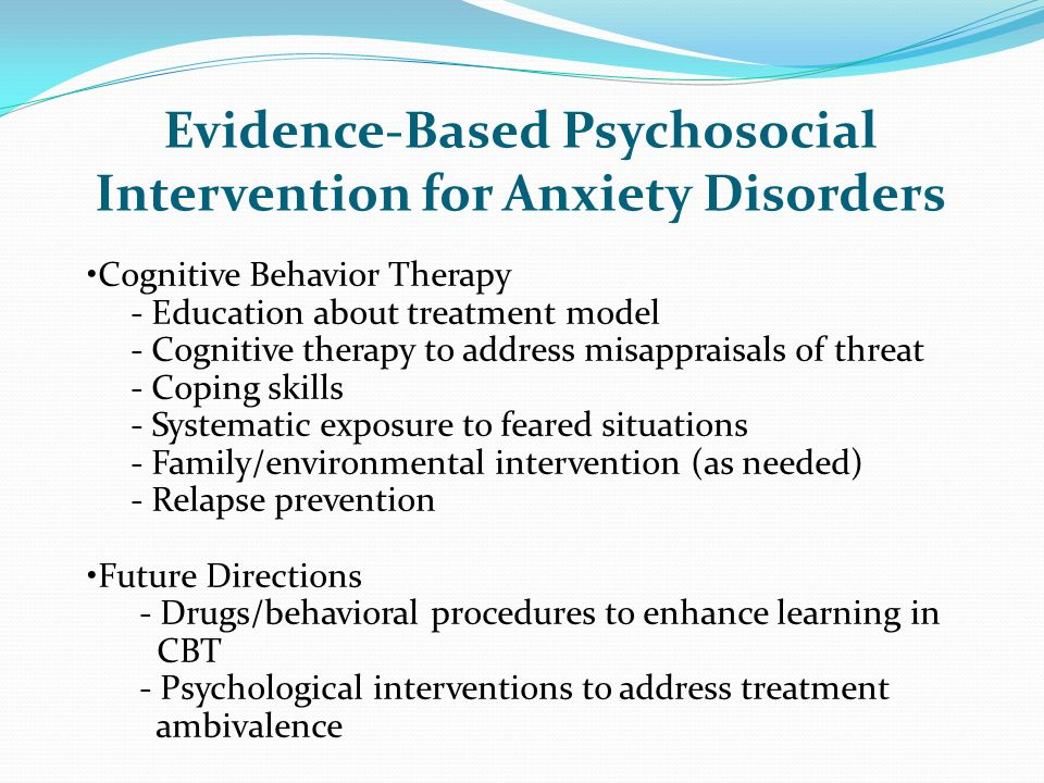 Evidence-Based Psychosocial Intervention for Anxiety Disorders Cognitive Behavior Therapy - Education about treatment model - Cognitive therapy to add