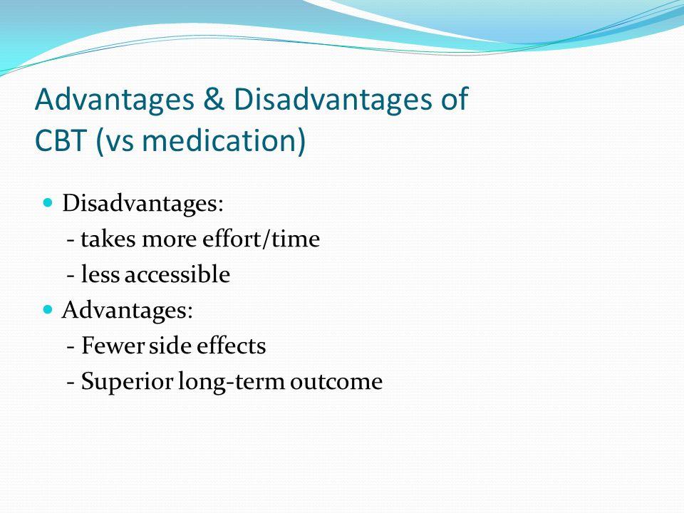 Advantages & Disadvantages of CBT (vs medication) Disadvantages: - takes more effort/time - less accessible Advantages: - Fewer side effects - Superio