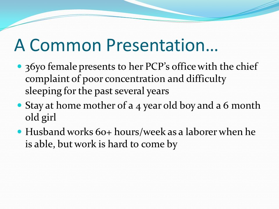 A Common Presentation… 36yo female presents to her PCPs office with the chief complaint of poor concentration and difficulty sleeping for the past sev