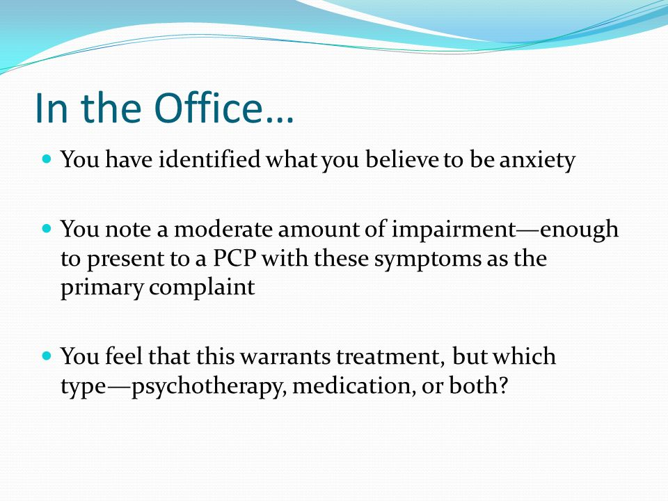 In the Office… You have identified what you believe to be anxiety You note a moderate amount of impairmentenough to present to a PCP with these sympto