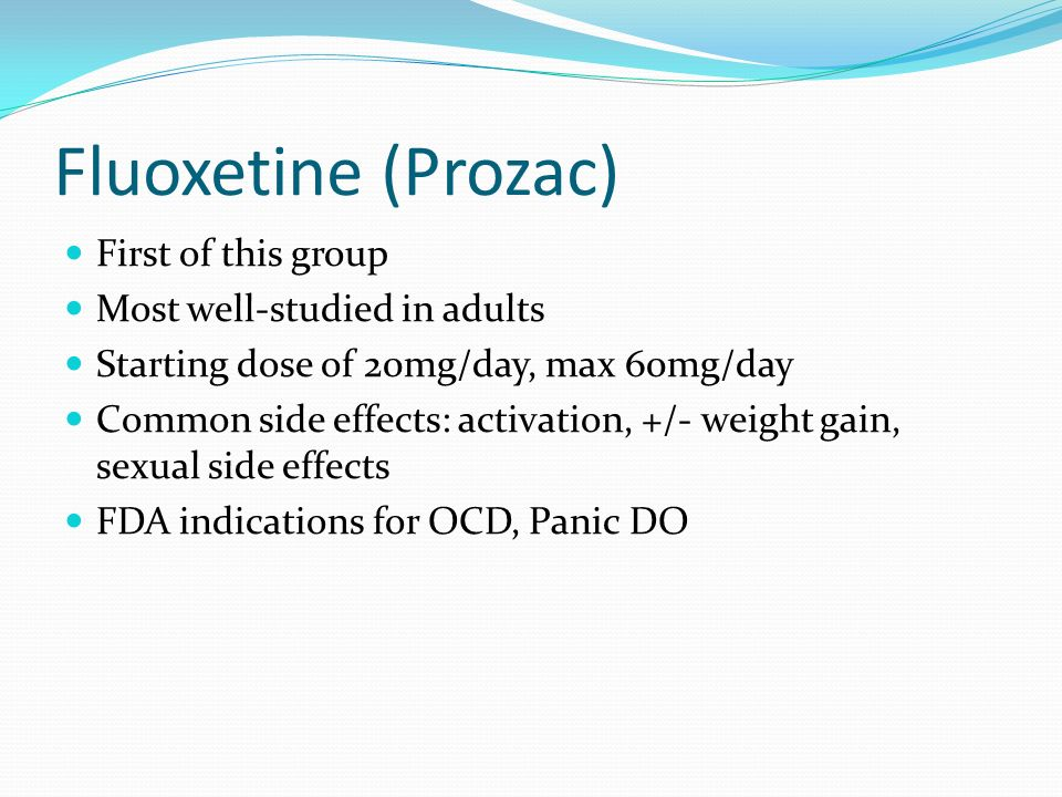 Fluoxetine (Prozac) First of this group Most well-studied in adults Starting dose of 20mg/day, max 60mg/day Common side effects: activation, +/- weigh