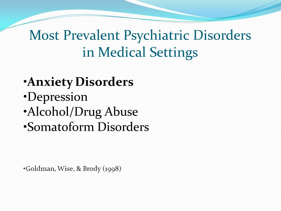 Most Prevalent Psychiatric Disorders in Medical Settings Anxiety Disorders Depression Alcohol/Drug Abuse Somatoform Disorders Goldman, Wise, & Brody (