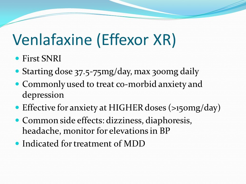 Venlafaxine (Effexor XR) First SNRI Starting dose 37.5-75mg/day, max 300mg daily Commonly used to treat co-morbid anxiety and depression Effective for