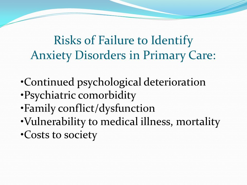 Risks of Failure to Identify Anxiety Disorders in Primary Care: Continued psychological deterioration Psychiatric comorbidity Family conflict/dysfunct