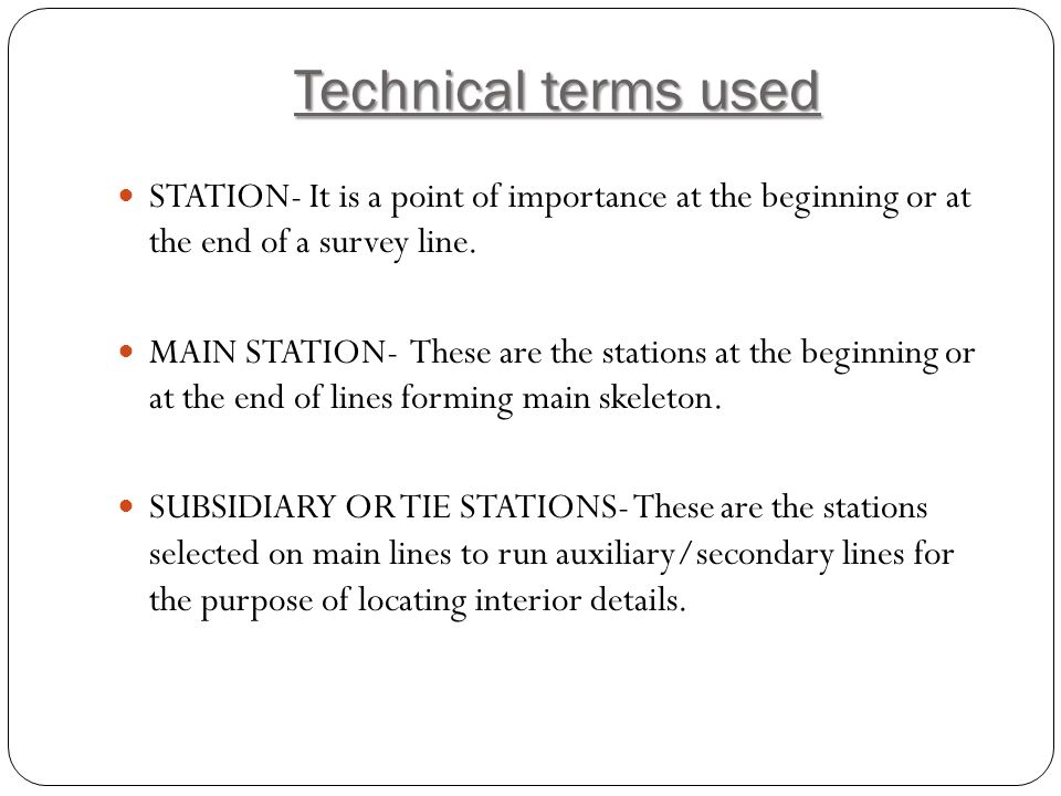 Technical terms used STATION- It is a point of importance at the beginning or at the end of a survey line.