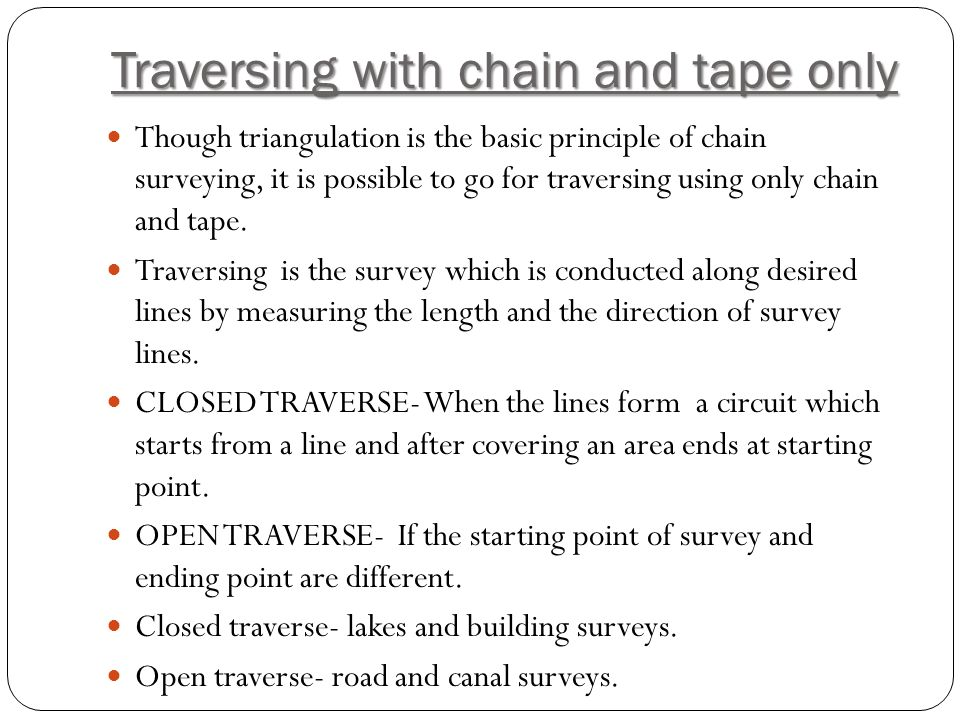 Traversing with chain and tape only Though triangulation is the basic principle of chain surveying, it is possible to go for traversing using only chain and tape.