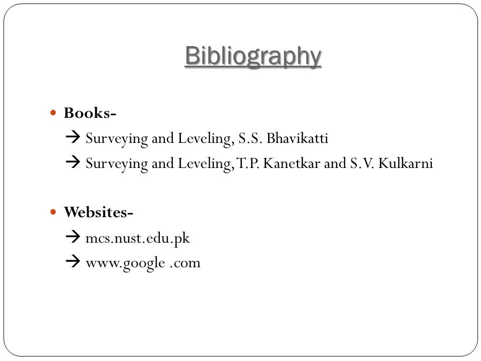 Bibliography Books- Surveying and Leveling, S.S.Bhavikatti Surveying and Leveling, T.P.