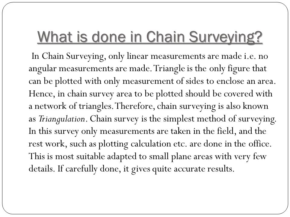 What is done in Chain Surveying? In Chain Surveying, only linear measurements are made i.e. no angular measurements are made. Triangle is the only fig