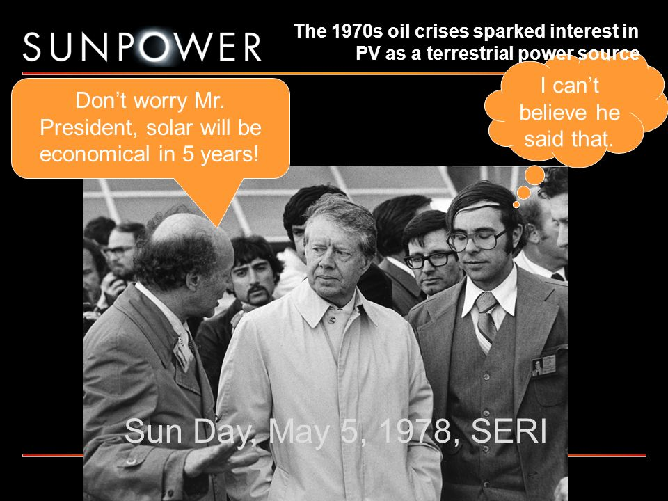Sun Day, May 5, 1978, SERI Dont worry Mr. President, solar will be economical in 5 years! I cant believe he said that. The 1970s oil crises sparked in