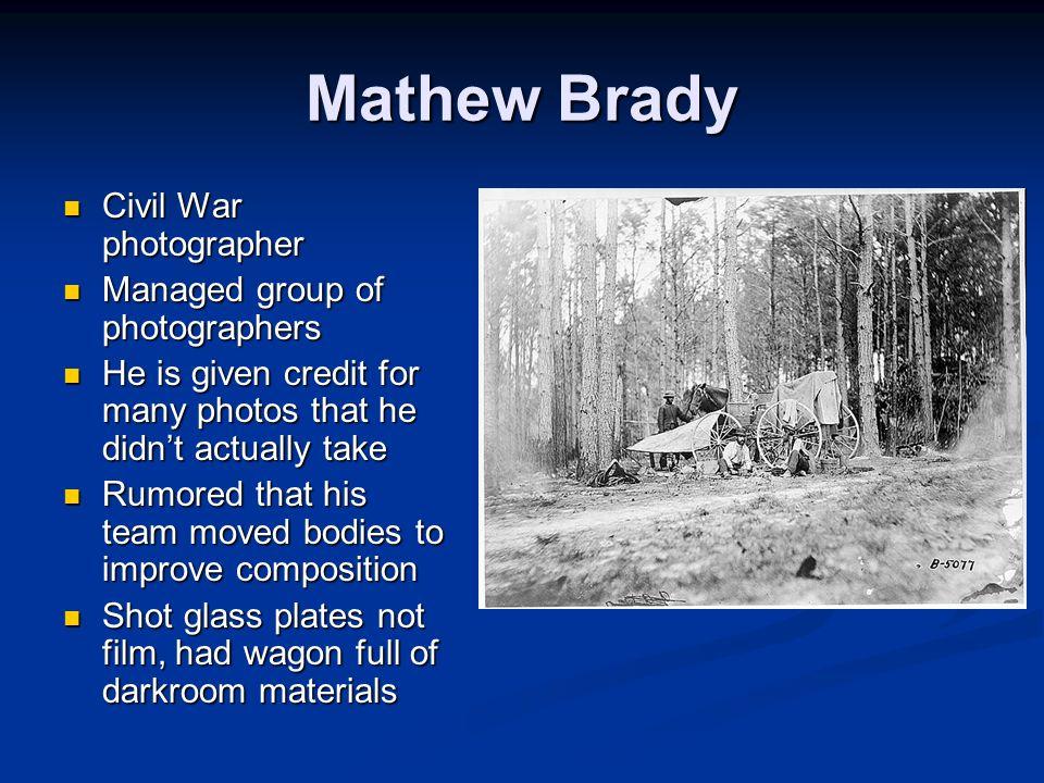 Mathew Brady Civil War photographer Civil War photographer Managed group of photographers Managed group of photographers He is given credit for many p