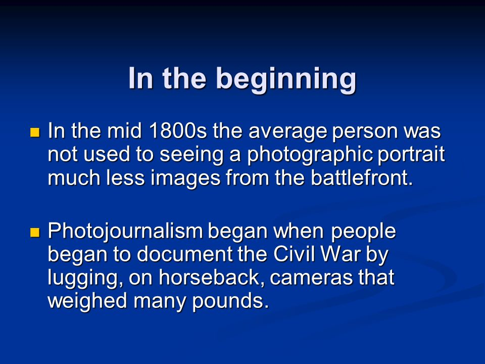 In the beginning In the mid 1800s the average person was not used to seeing a photographic portrait much less images from the battlefront. In the mid