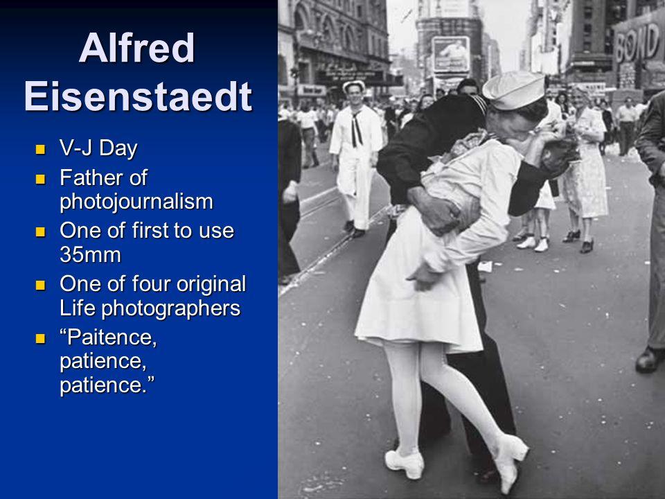 Alfred Eisenstaedt V-J Day V-J Day Father of photojournalism Father of photojournalism One of first to use 35mm One of first to use 35mm One of four o