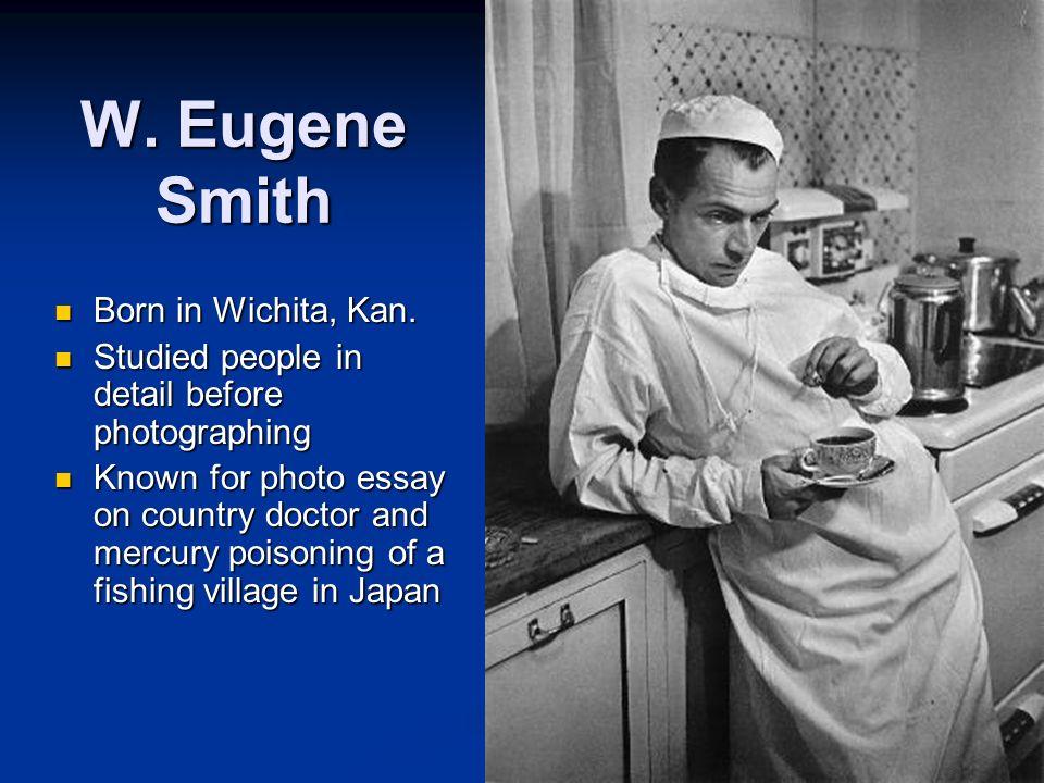 W. Eugene Smith Born in Wichita, Kan. Born in Wichita, Kan. Studied people in detail before photographing Studied people in detail before photographin