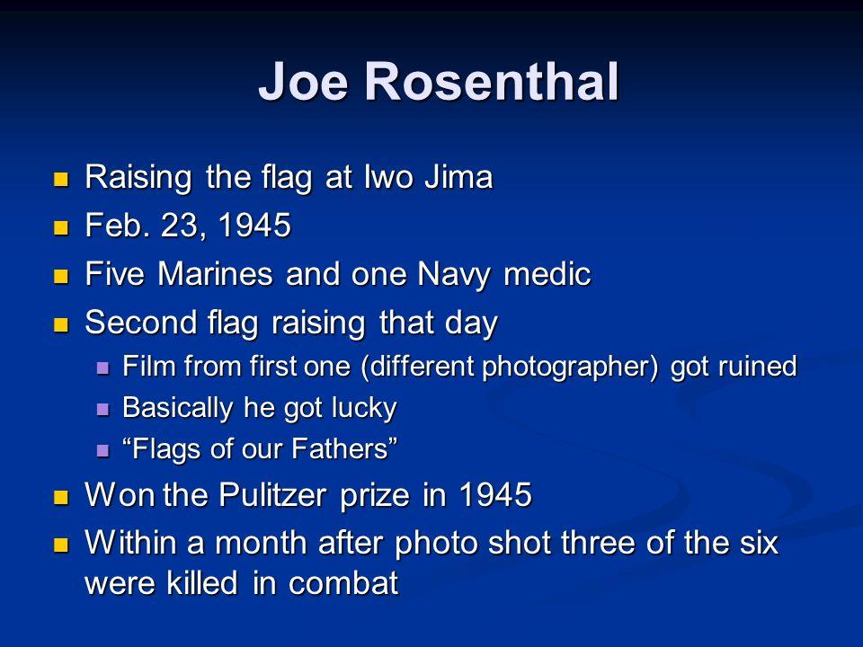 Joe Rosenthal Raising the flag at Iwo Jima Raising the flag at Iwo Jima Feb. 23, 1945 Feb. 23, 1945 Five Marines and one Navy medic Five Marines and o