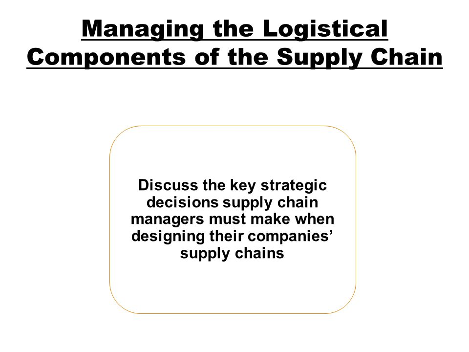 Managing the Logistical Components of the Supply Chain Discuss the key strategic decisions supply chain managers must make when designing their compan