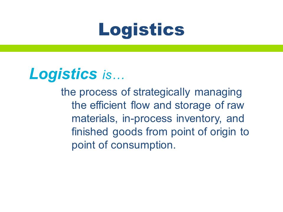 the process of strategically managing the efficient flow and storage of raw materials, in-process inventory, and finished goods from point of origin t