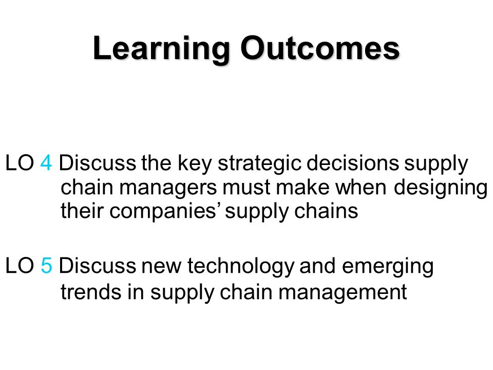 LO 4 Discuss the key strategic decisions supply chain managers must make when designing their companies supply chains LO 5 Discuss new technology and