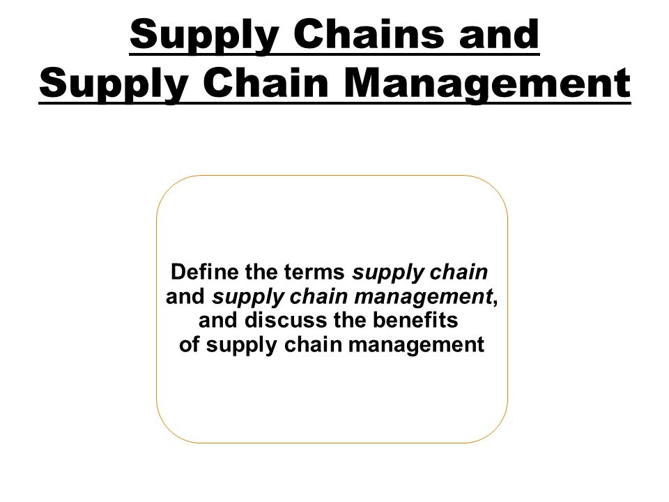 Supply Chains and Supply Chain Management Define the terms supply chain and supply chain management, and discuss the benefits of supply chain manageme