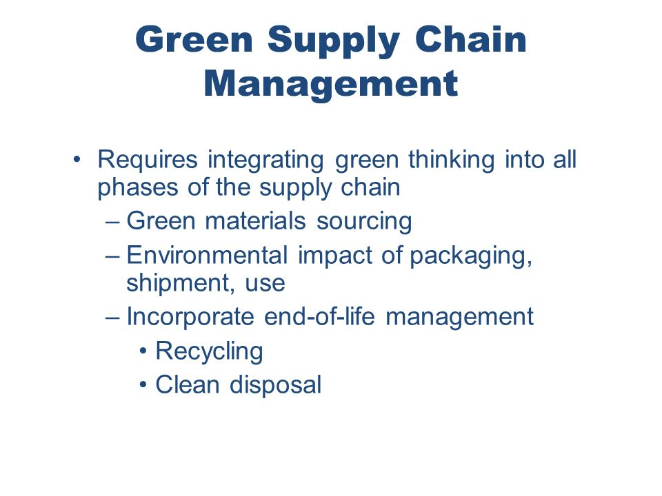 Green Supply Chain Management Requires integrating green thinking into all phases of the supply chain –Green materials sourcing –Environmental impact