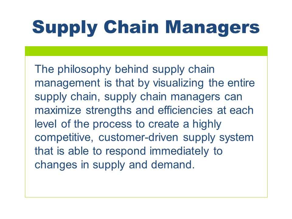 Supply Chain Managers The philosophy behind supply chain management is that by visualizing the entire supply chain, supply chain managers can maximize