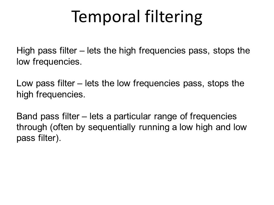 Temporal filtering High pass filter – lets the high frequencies pass, stops the low frequencies. Low pass filter – lets the low frequencies pass, stop
