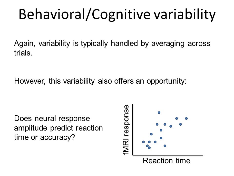 Behavioral/Cognitive variability Again, variability is typically handled by averaging across trials. However, this variability also offers an opportun
