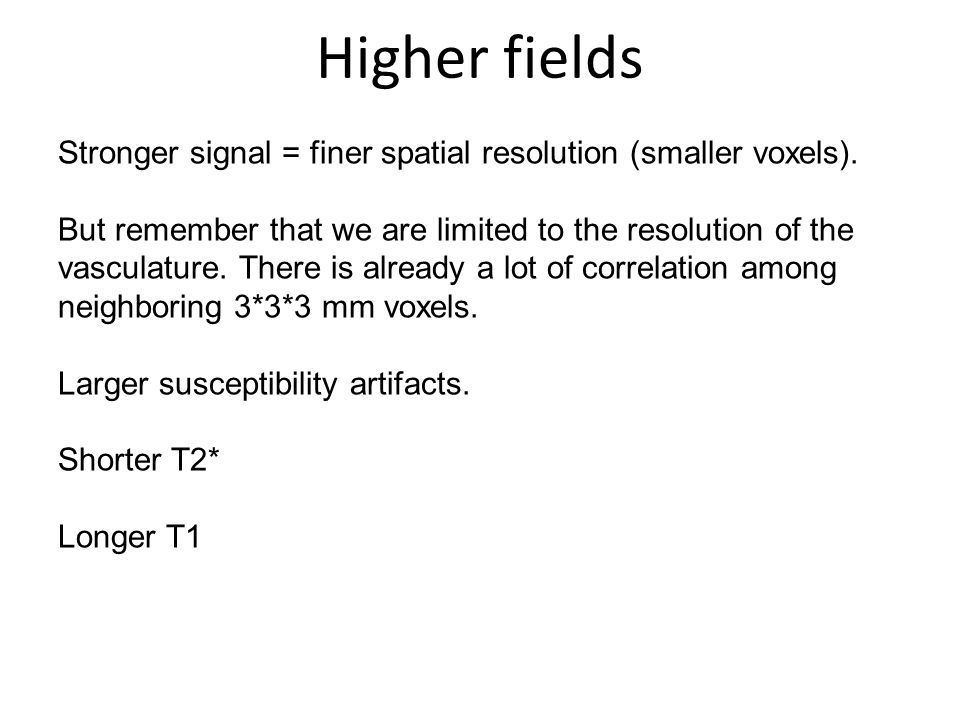 Higher fields Stronger signal = finer spatial resolution (smaller voxels). But remember that we are limited to the resolution of the vasculature. Ther