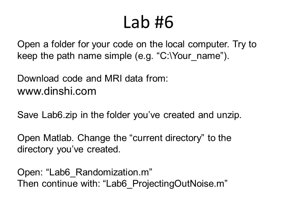 Open a folder for your code on the local computer. Try to keep the path name simple (e.g. C:\Your_name). Download code and MRI data from: www.dinshi.c