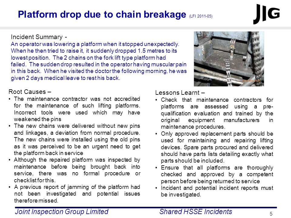 Joint Inspection Group LimitedShared HSSE Incidents 5 Platform drop due to chain breakage (LFI 2011-05) Incident Summary - An operator was lowering a