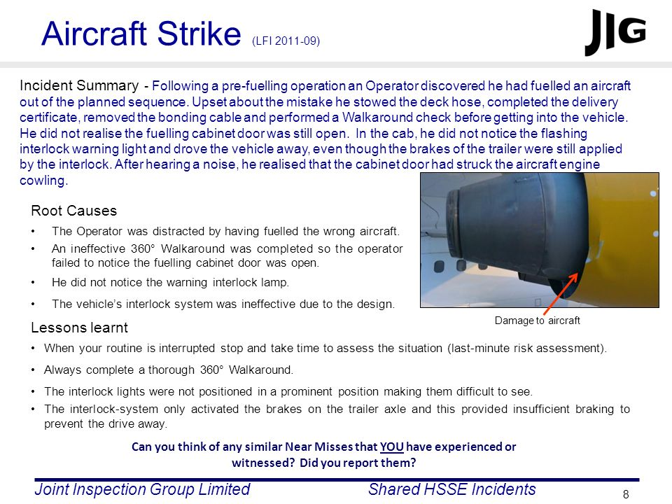 Joint Inspection Group LimitedShared HSSE Incidents 8 Aircraft Strike (LFI 2011-09) Incident Summary - Following a pre-fuelling operation an Operator