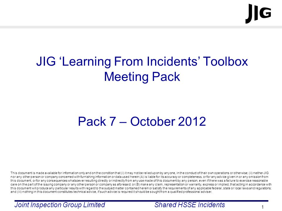 Joint Inspection Group LimitedShared HSSE Incidents 1 JIG Learning From Incidents Toolbox Meeting Pack Pack 7 – October 2012 This document is made ava