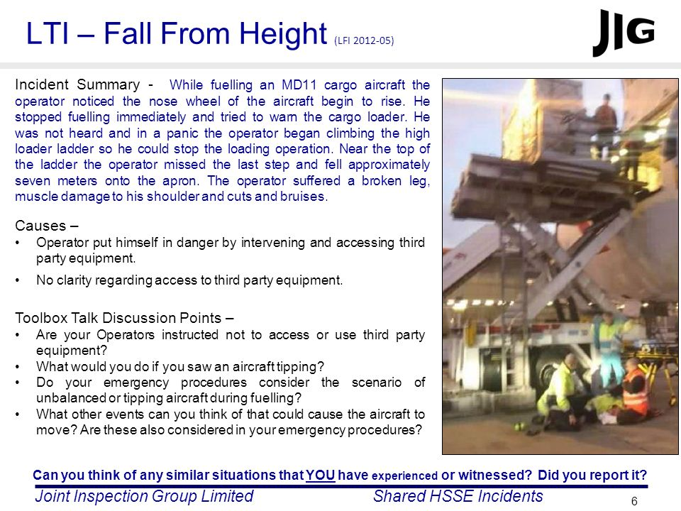 Joint Inspection Group LimitedShared HSSE Incidents 6 LTI – Fall From Height (LFI 2012-05) Incident Summary - While fuelling an MD11 cargo aircraft th
