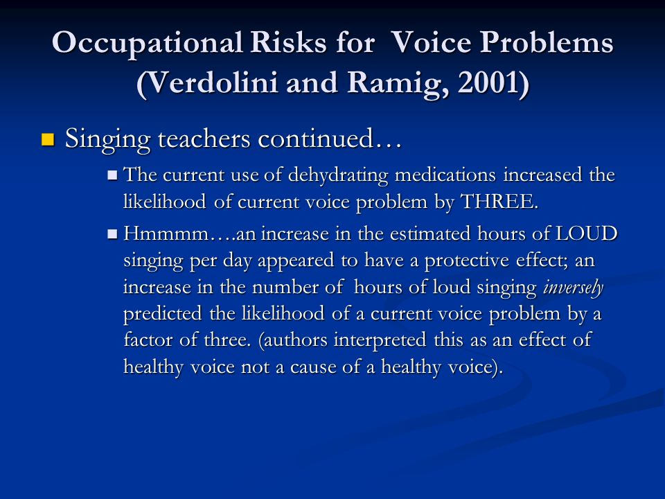 Occupational Risks for Voice Problems (Verdolini and Ramig, 2001) Singing teachers continued… Singing teachers continued… The current use of dehydrati