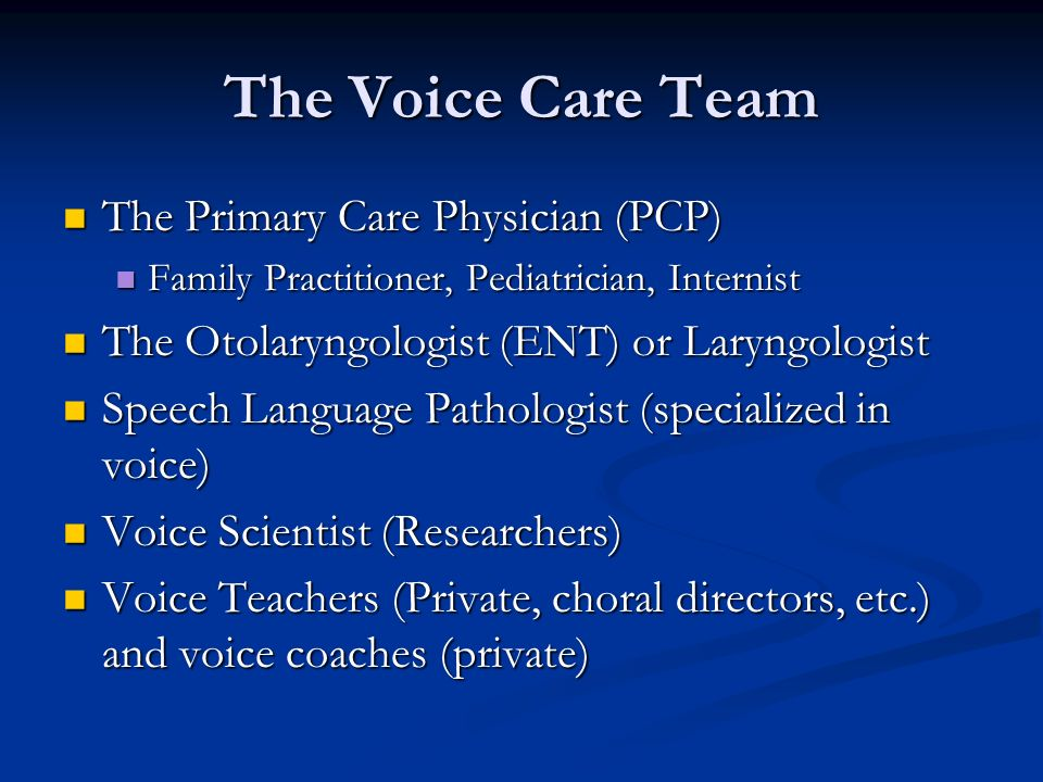 The Voice Care Team The Primary Care Physician (PCP) The Primary Care Physician (PCP) Family Practitioner, Pediatrician, Internist Family Practitioner