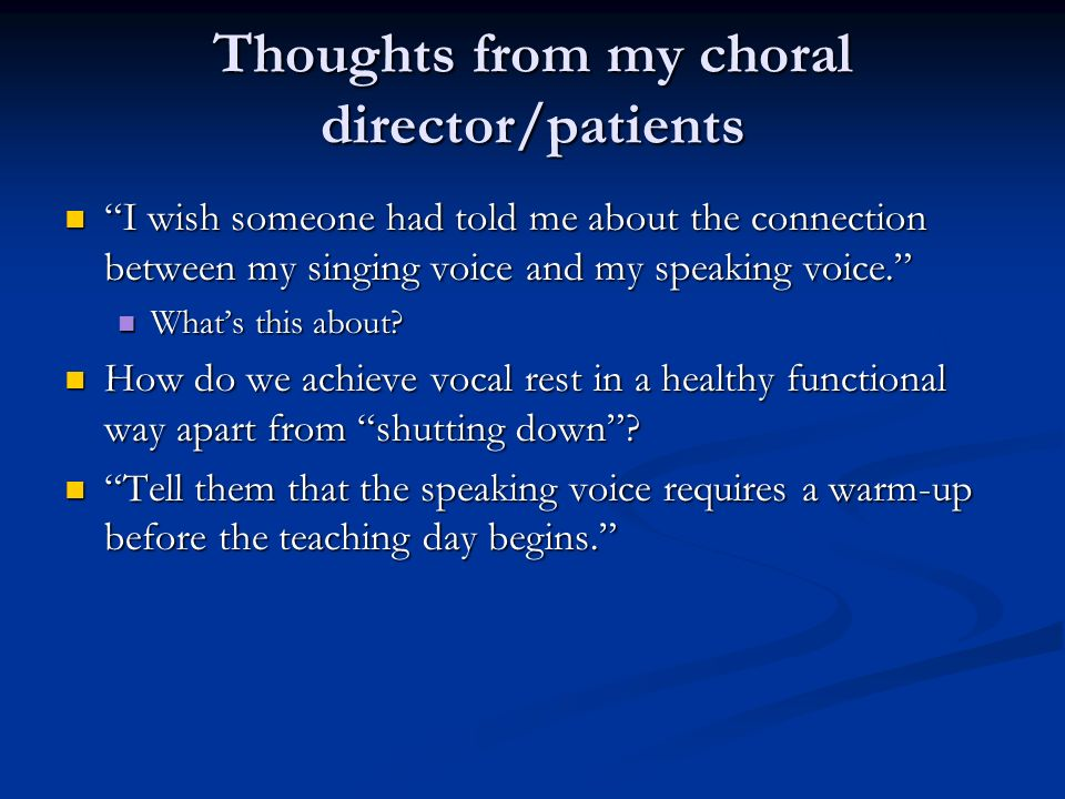 Thoughts from my choral director/patients I wish someone had told me about the connection between my singing voice and my speaking voice. I wish someo