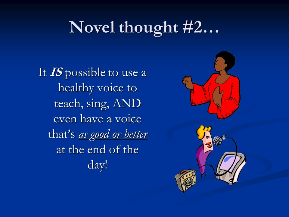 Novel thought #2… It IS possible to use a healthy voice to teach, sing, AND even have a voice thats as good or better at the end of the day!