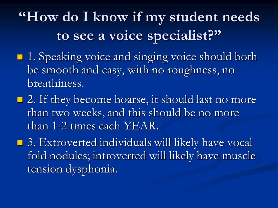 How do I know if my student needs to see a voice specialist? 1. Speaking voice and singing voice should both be smooth and easy, with no roughness, no