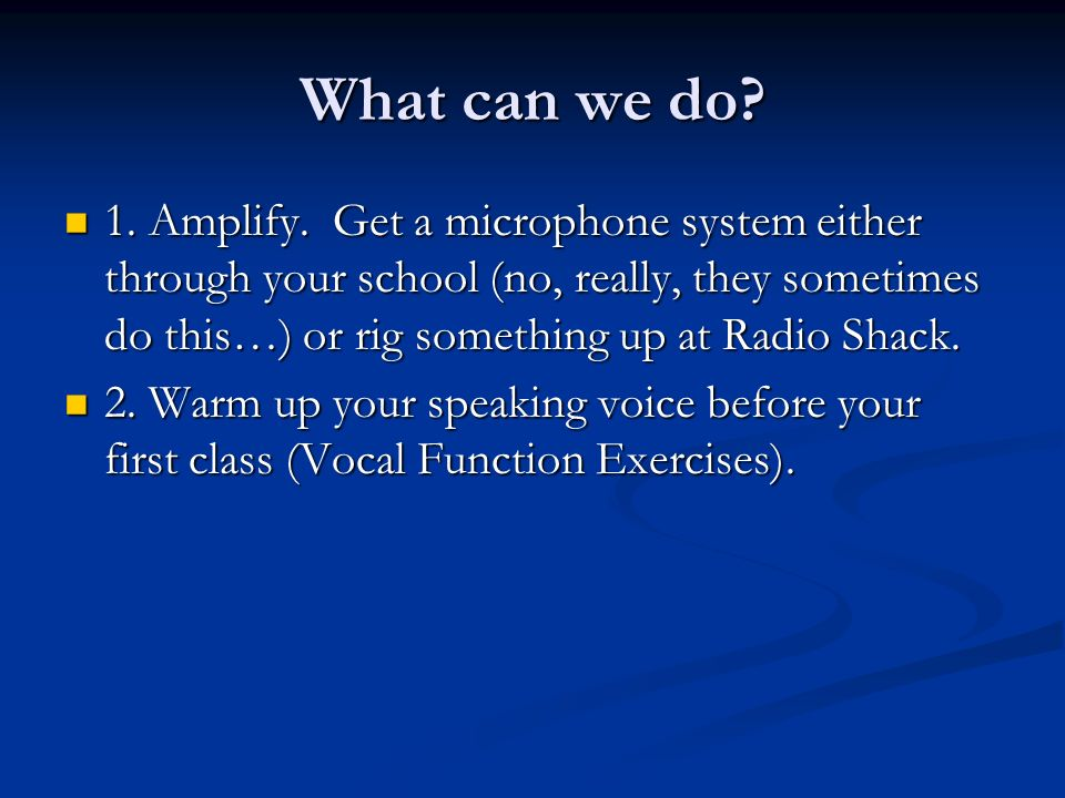 What can we do? 1. Amplify. Get a microphone system either through your school (no, really, they sometimes do this…) or rig something up at Radio Shac